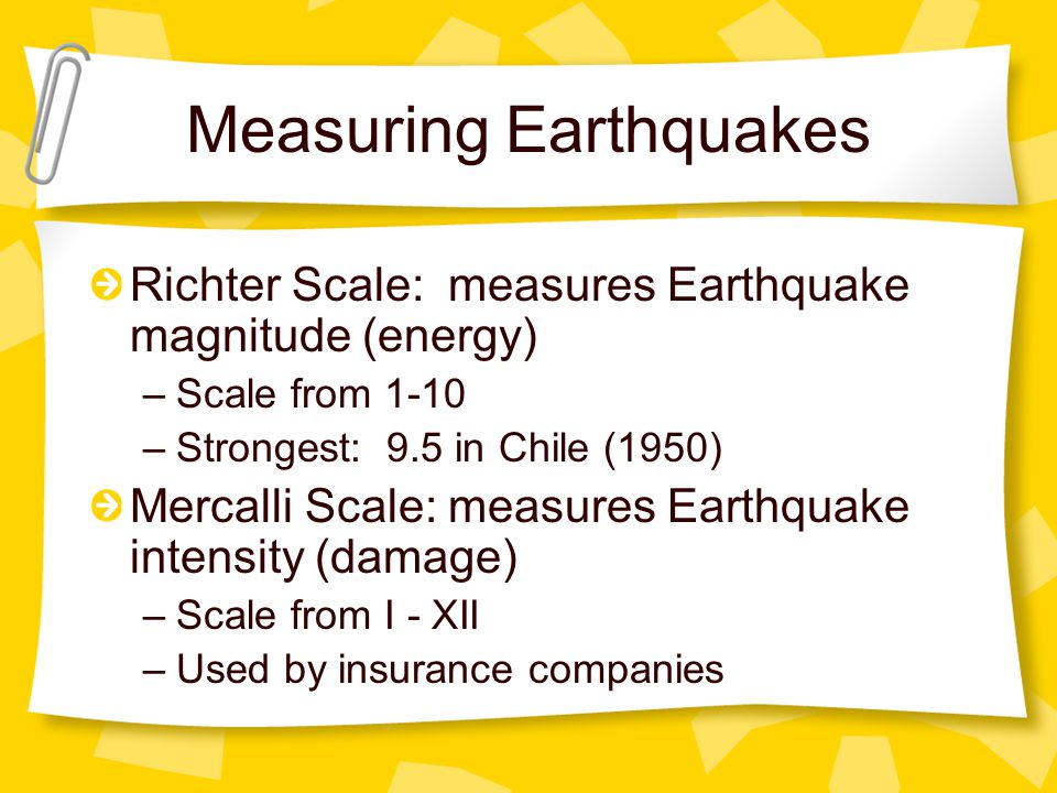 Measuring Earthquakes Richter Scale: measures Earthquake magnitude (energy) –Scale from 1-10 –Strongest: 9.5 in Chile (1950) Mercalli Scale: measures