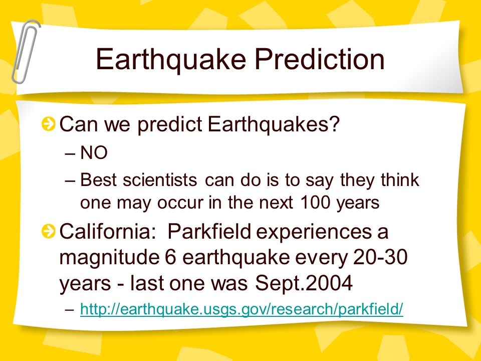 Earthquake Prediction Can we predict Earthquakes? –NO –Best scientists can do is to say they think one may occur in the next 100 years California: Par