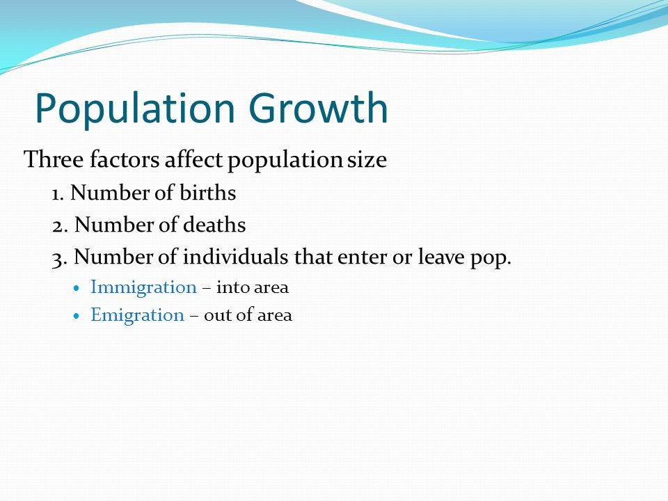 Population Growth Three factors affect population size 1. Number of births 2. Number of deaths 3. Number of individuals that enter or leave pop. Immig
