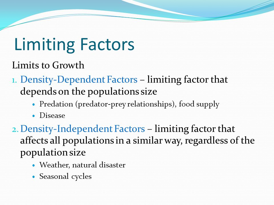 Limiting Factors Limits to Growth 1. Density-Dependent Factors – limiting factor that depends on the populations size Predation (predator-prey relatio