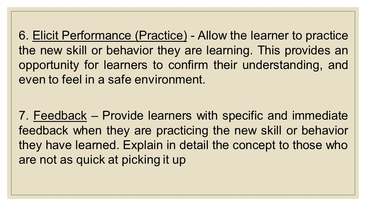 6. Elicit Performance (Practice) - Allow the learner to practice the new skill or behavior they are learning. This provides an opportunity for learner