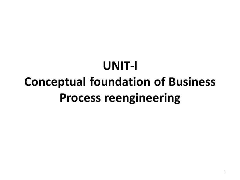 UNIT-l Conceptual foundation of Business Process reengineering 1