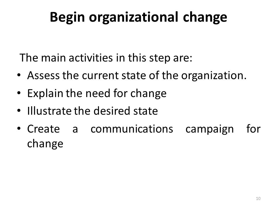Begin organizational change The main activities in this step are: Assess the current state of the organization.