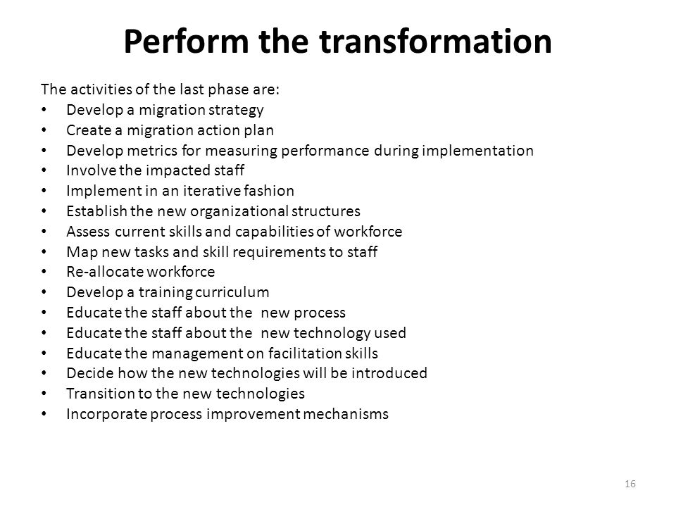 Perform the transformation The activities of the last phase are: Develop a migration strategy Create a migration action plan Develop metrics for measuring performance during implementation Involve the impacted staff Implement in an iterative fashion Establish the new organizational structures Assess current skills and capabilities of workforce Map new tasks and skill requirements to staff Re-allocate workforce Develop a training curriculum Educate the staff about the new process Educate the staff about the new technology used Educate the management on facilitation skills Decide how the new technologies will be introduced Transition to the new technologies Incorporate process improvement mechanisms 16