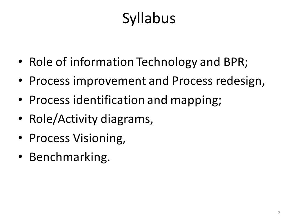 Syllabus Role of information Technology and BPR; Process improvement and Process redesign, Process identification and mapping; Role/Activity diagrams, Process Visioning, Benchmarking.