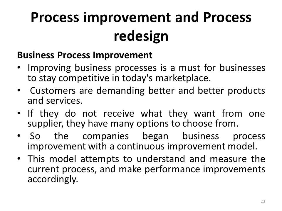 Process improvement and Process redesign Business Process Improvement Improving business processes is a must for businesses to stay competitive in today s marketplace.