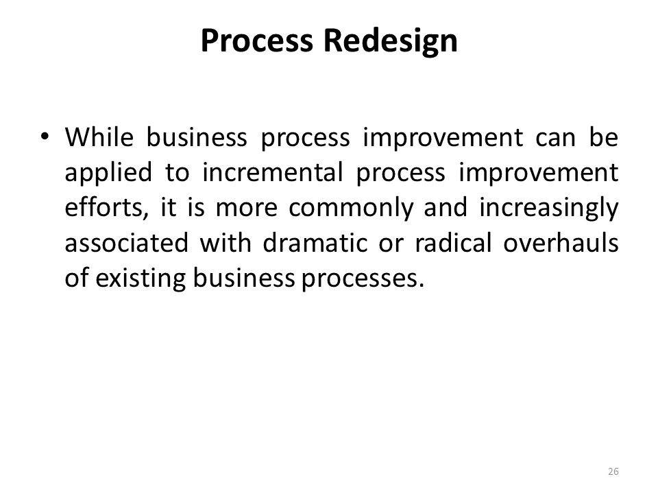 Process Redesign While business process improvement can be applied to incremental process improvement efforts, it is more commonly and increasingly associated with dramatic or radical overhauls of existing business processes.
