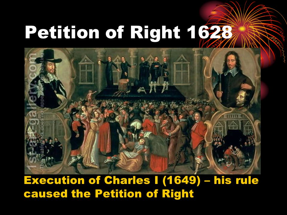 Petition of Right 1628 Execution of Charles I (1649) – his rule caused the Petition of Right