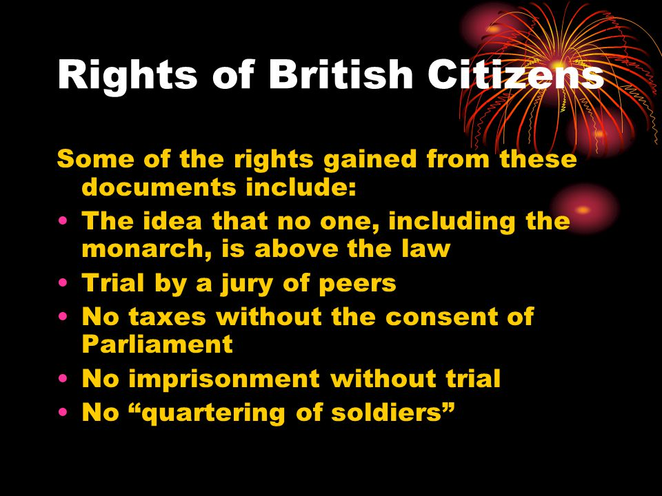 Rights of British Citizens Some of the rights gained from these documents include: The idea that no one, including the monarch, is above the law Trial by a jury of peers No taxes without the consent of Parliament No imprisonment without trial No quartering of soldiers