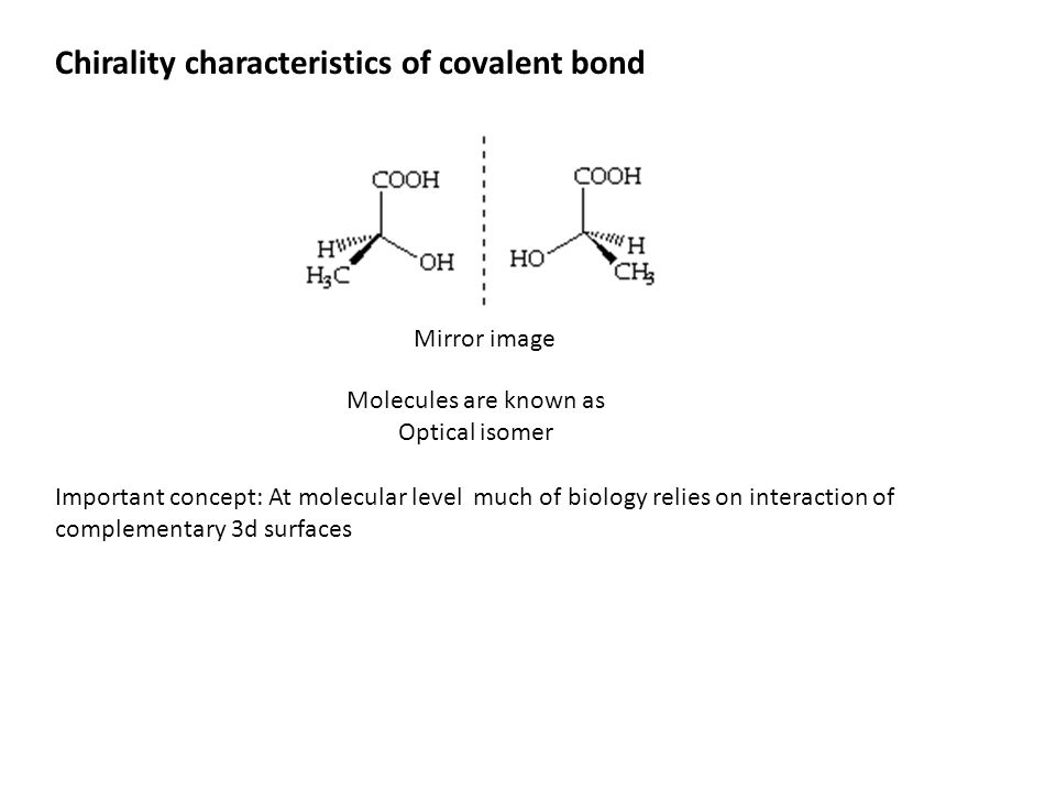 Chirality characteristics of covalent bond Mirror image Molecules are known as Optical isomer Important concept: At molecular level much of biology re