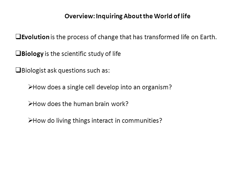 Overview: Inquiring About the World of life  Evolution is the process of change that has transformed life on Earth.  Biology is the scientific study