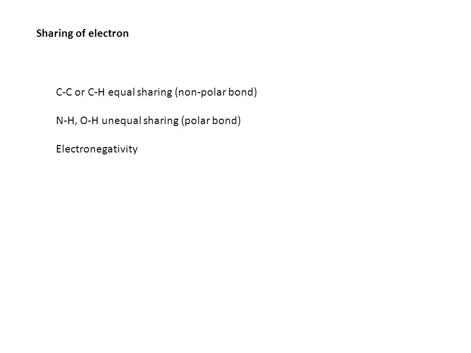 Sharing of electron C-C or C-H equal sharing (non-polar bond) N-H, O-H unequal sharing (polar bond) Electronegativity