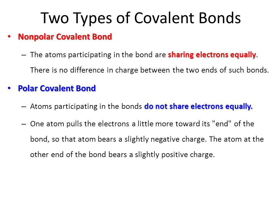 Two Types of Covalent Bonds Nonpolar Covalent Bond Nonpolar Covalent Bond sharing electrons equally – The atoms participating in the bond are sharing