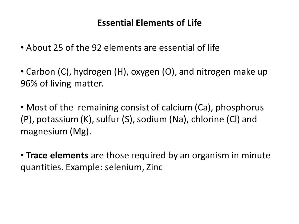 Essential Elements of Life About 25 of the 92 elements are essential of life Carbon (C), hydrogen (H), oxygen (O), and nitrogen make up 96% of living