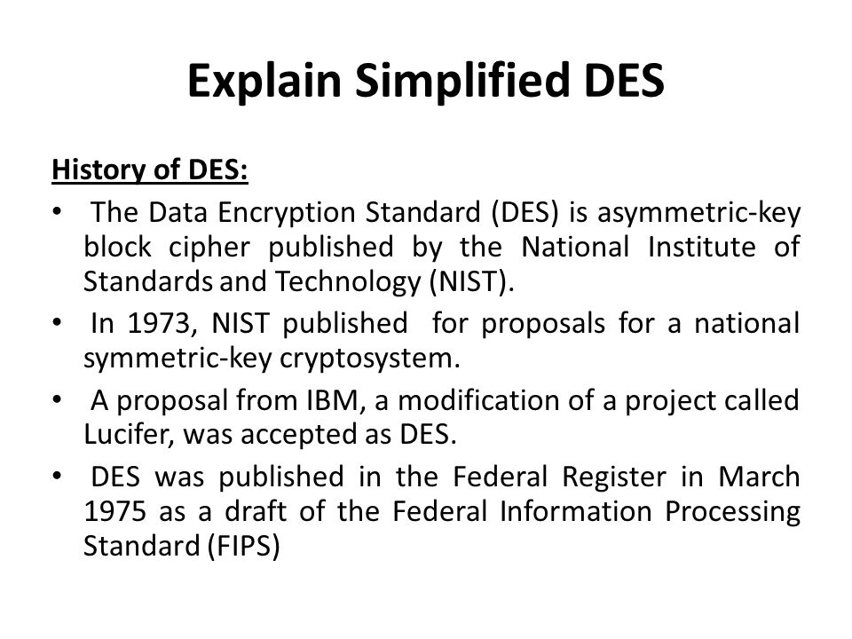 Explain Simplified DES History of DES: The Data Encryption Standard (DES) is asymmetric-key block cipher published by the National Institute of Standa