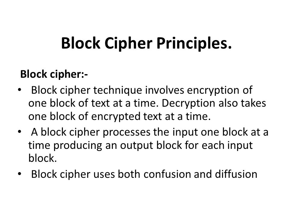 Block Cipher Principles. Block cipher:- Block cipher technique involves encryption of one block of text at a time. Decryption also takes one block of