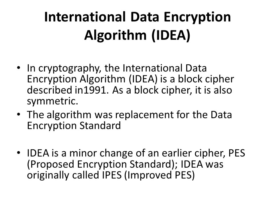 International Data Encryption Algorithm (IDEA) In cryptography, the International Data Encryption Algorithm (IDEA) is a block cipher described in1991.