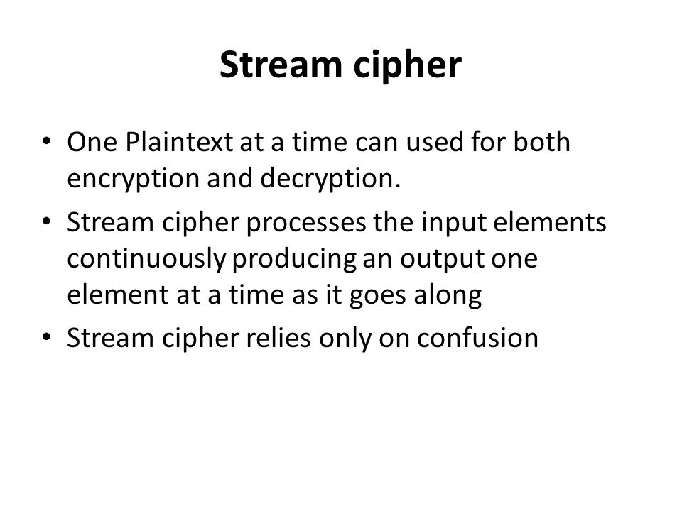 Stream cipher One Plaintext at a time can used for both encryption and decryption. Stream cipher processes the input elements continuously producing a