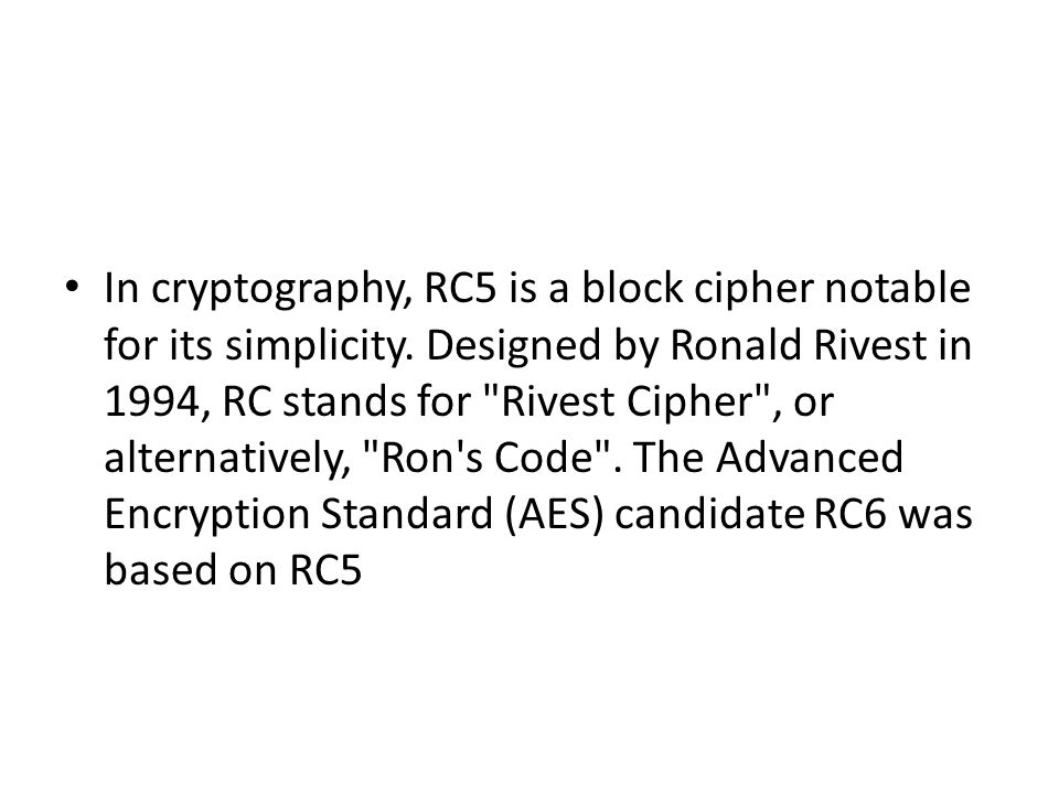 In cryptography, RC5 is a block cipher notable for its simplicity. Designed by Ronald Rivest in 1994, RC stands for