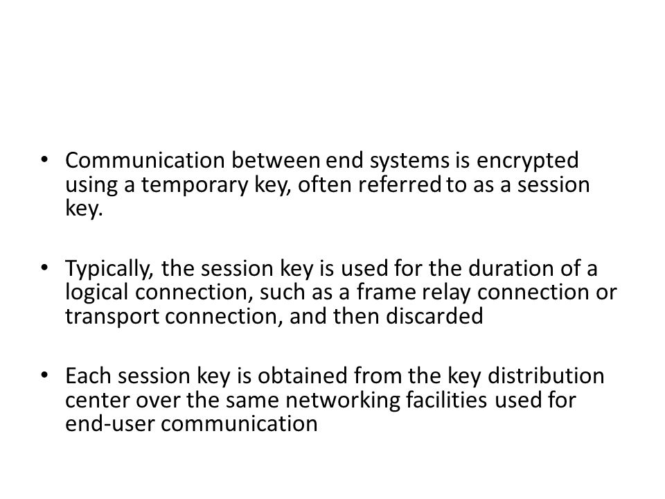 Communication between end systems is encrypted using a temporary key, often referred to as a session key. Typically, the session key is used for the d