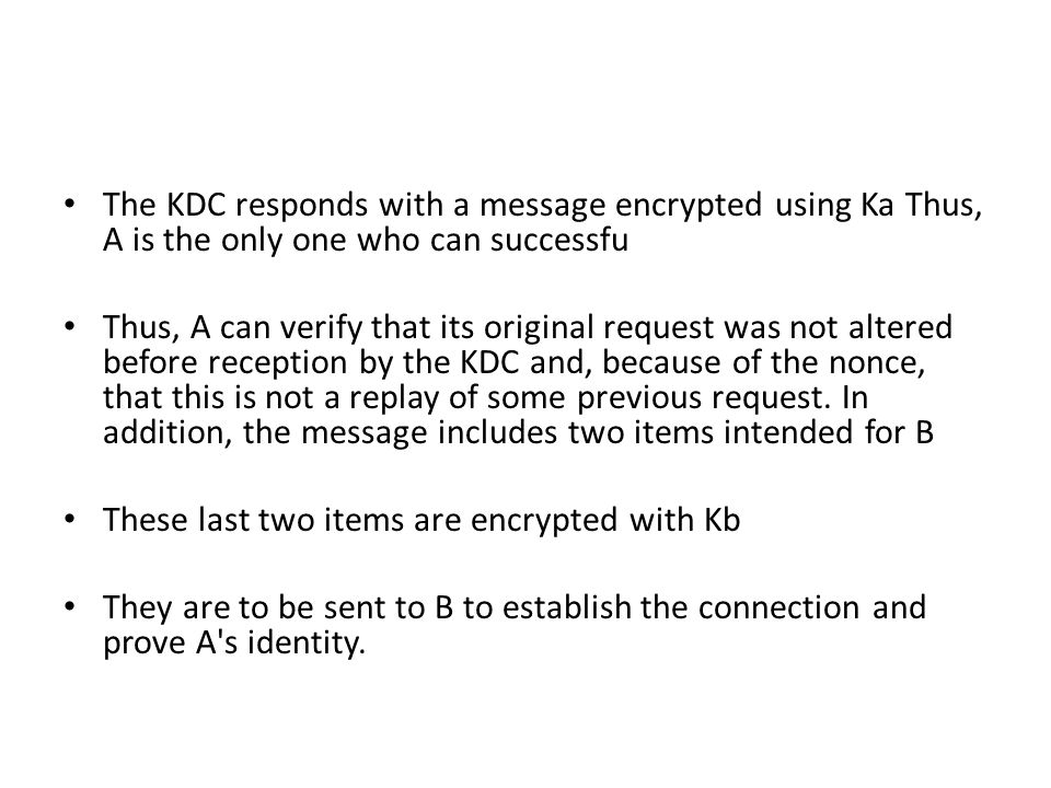 The KDC responds with a message encrypted using Ka Thus, A is the only one who can successfu Thus, A can verify that its original request was not alte