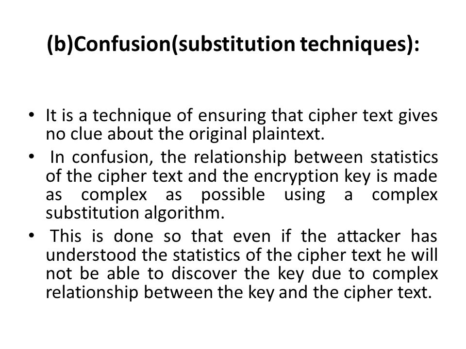 (b)Confusion(substitution techniques): It is a technique of ensuring that cipher text gives no clue about the original plaintext. In confusion, the re