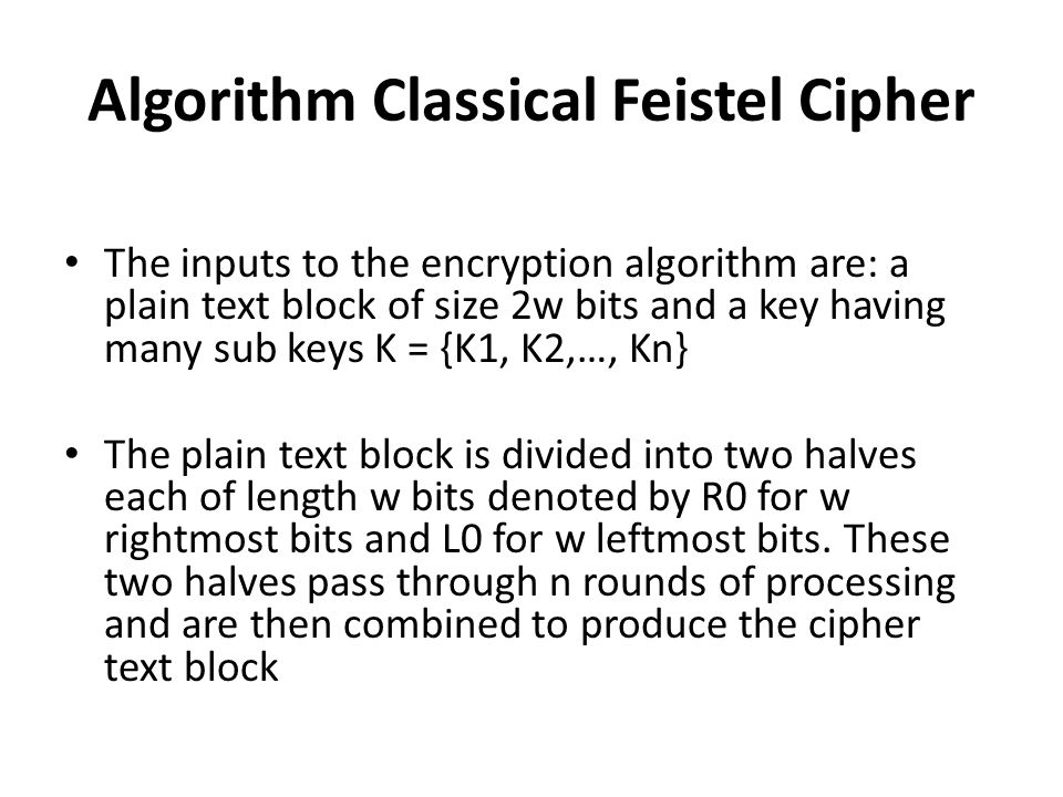 Algorithm Classical Feistel Cipher The inputs to the encryption algorithm are: a plain text block of size 2w bits and a key having many sub keys K = {