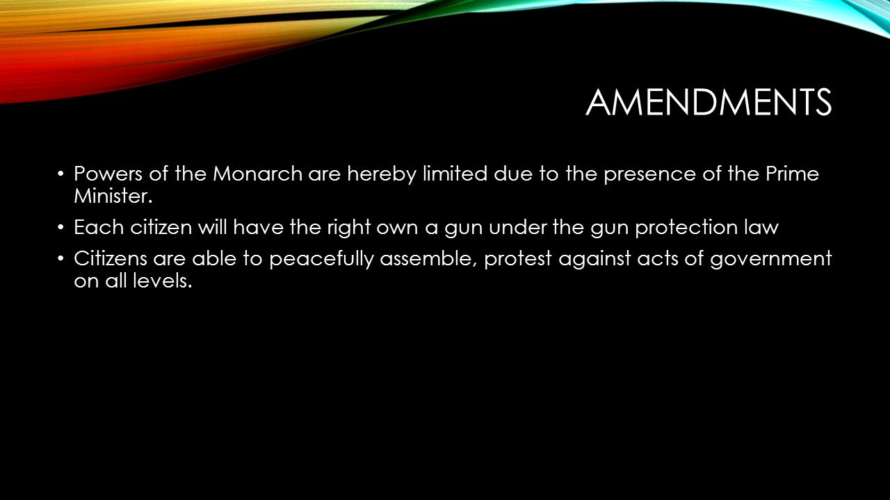 AMENDMENTS Powers of the Monarch are hereby limited due to the presence of the Prime Minister.