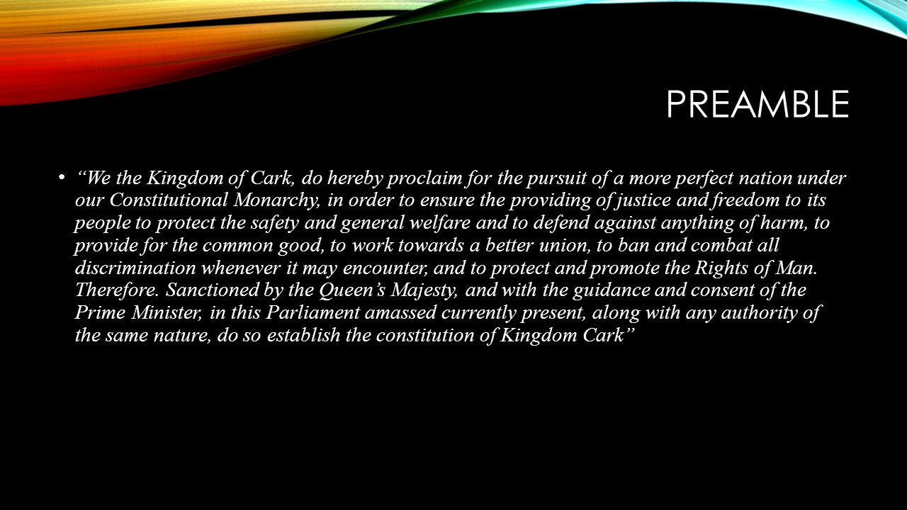 PREAMBLE We the Kingdom of Cark, do hereby proclaim for the pursuit of a more perfect nation under our Constitutional Monarchy, in order to ensure the providing of justice and freedom to its people to protect the safety and general welfare and to defend against anything of harm, to provide for the common good, to work towards a better union, to ban and combat all discrimination whenever it may encounter, and to protect and promote the Rights of Man.