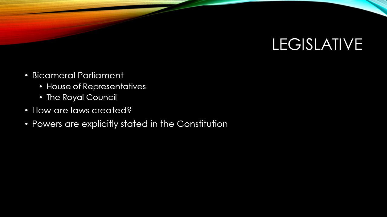 LEGISLATIVE Bicameral Parliament House of Representatives The Royal Council How are laws created? Powers are explicitly stated in the Constitution