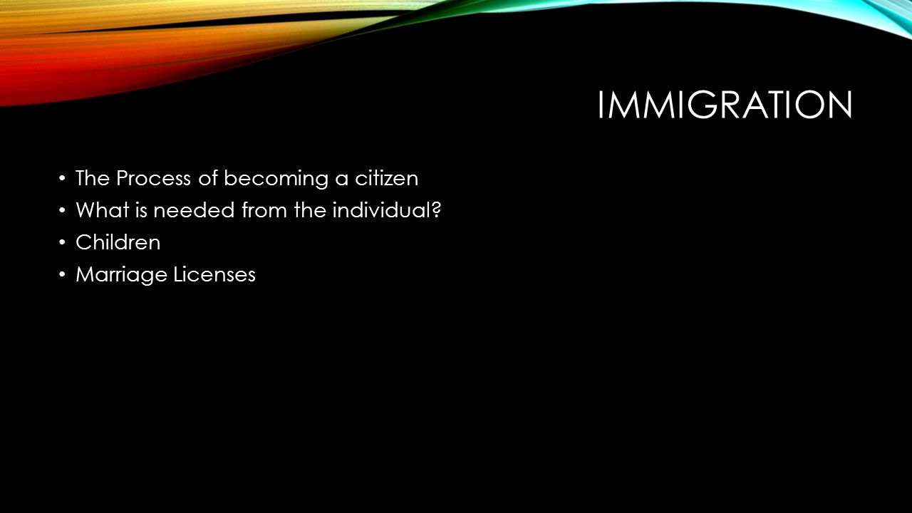 IMMIGRATION The Process of becoming a citizen What is needed from the individual? Children Marriage Licenses