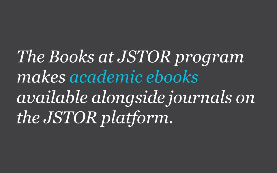 The Books at JSTOR program makes academic ebooks available alongside journals on the JSTOR platform.