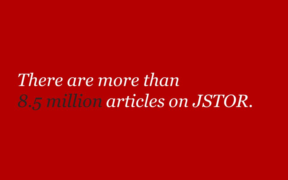 There are more than 8.5 million articles on JSTOR.