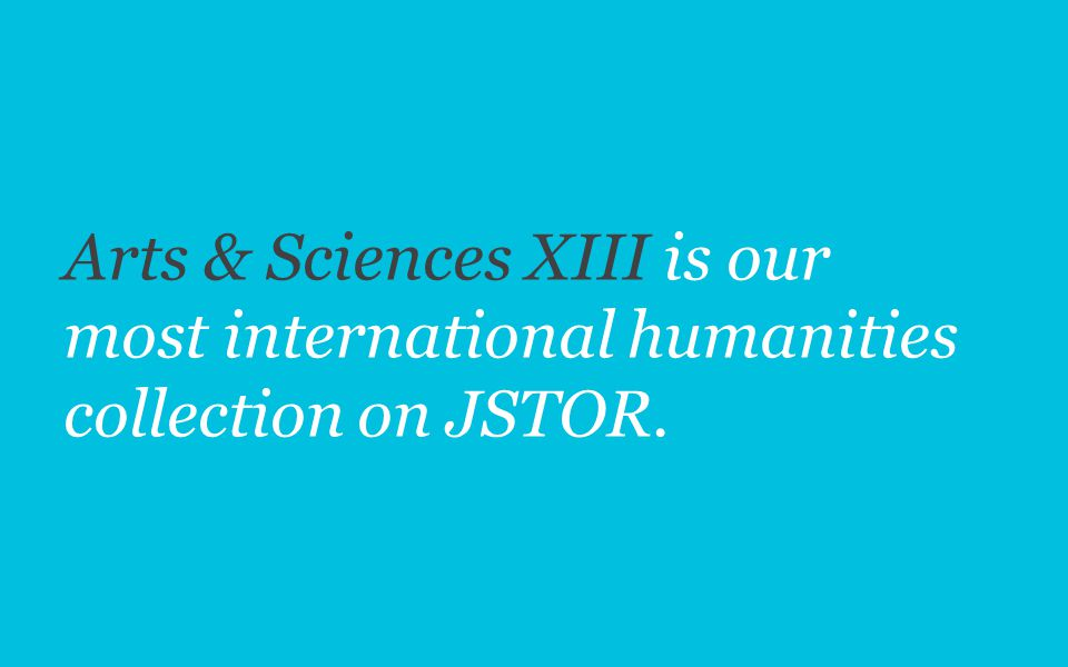 Arts & Sciences XIII is our most international humanities collection on JSTOR.