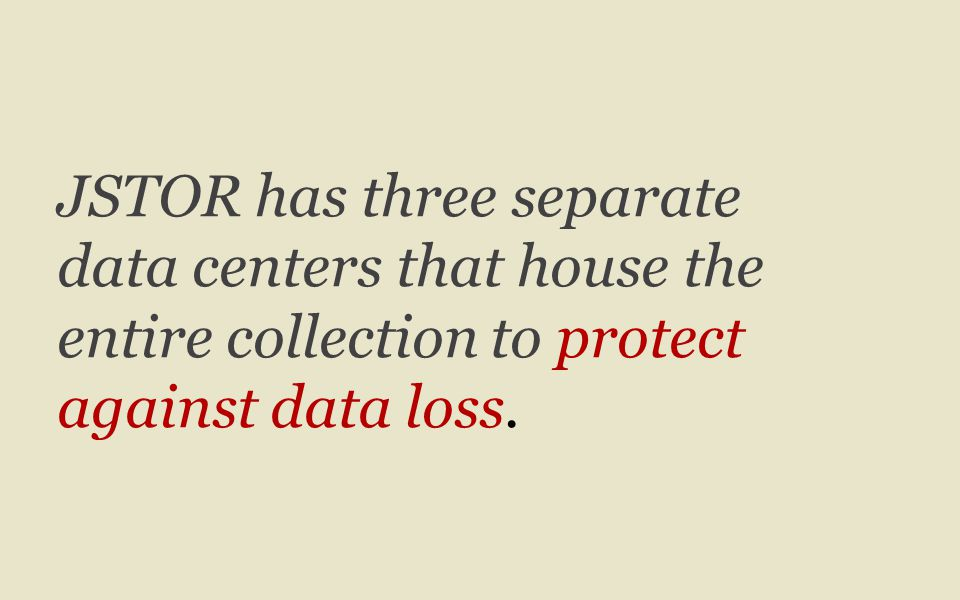 JSTOR has three separate data centers that house the entire collection to protect against data loss.