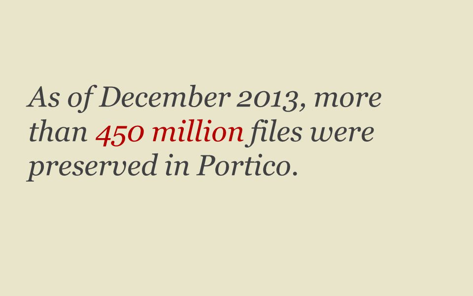 As of December 2013, more than 450 million files were preserved in Portico.