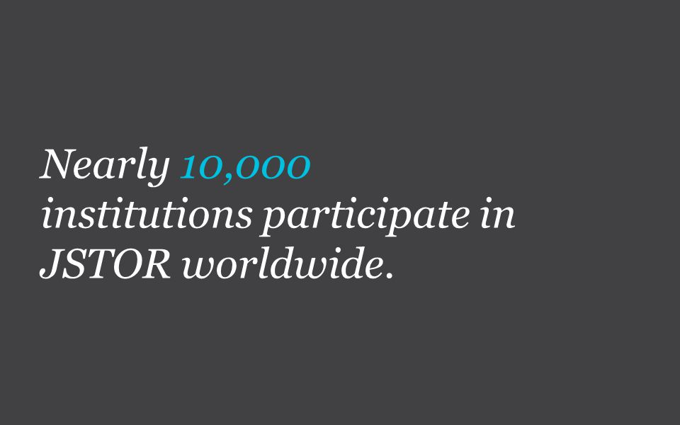 Nearly 10,000 institutions participate in JSTOR worldwide.