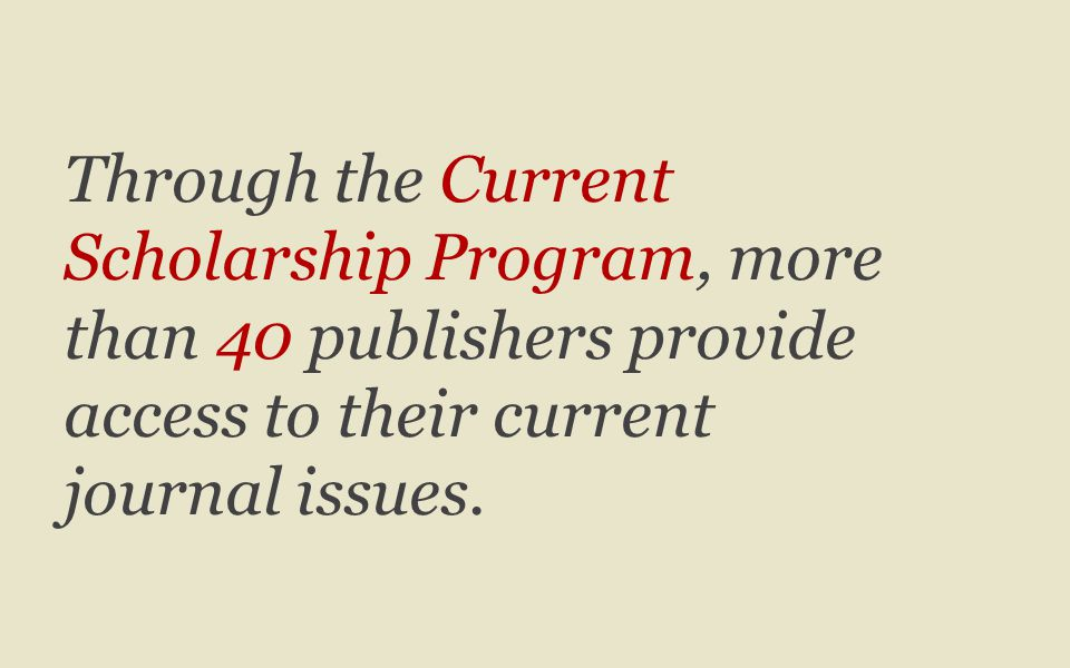 Through the Current Scholarship Program, more than 40 publishers provide access to their current journal issues.