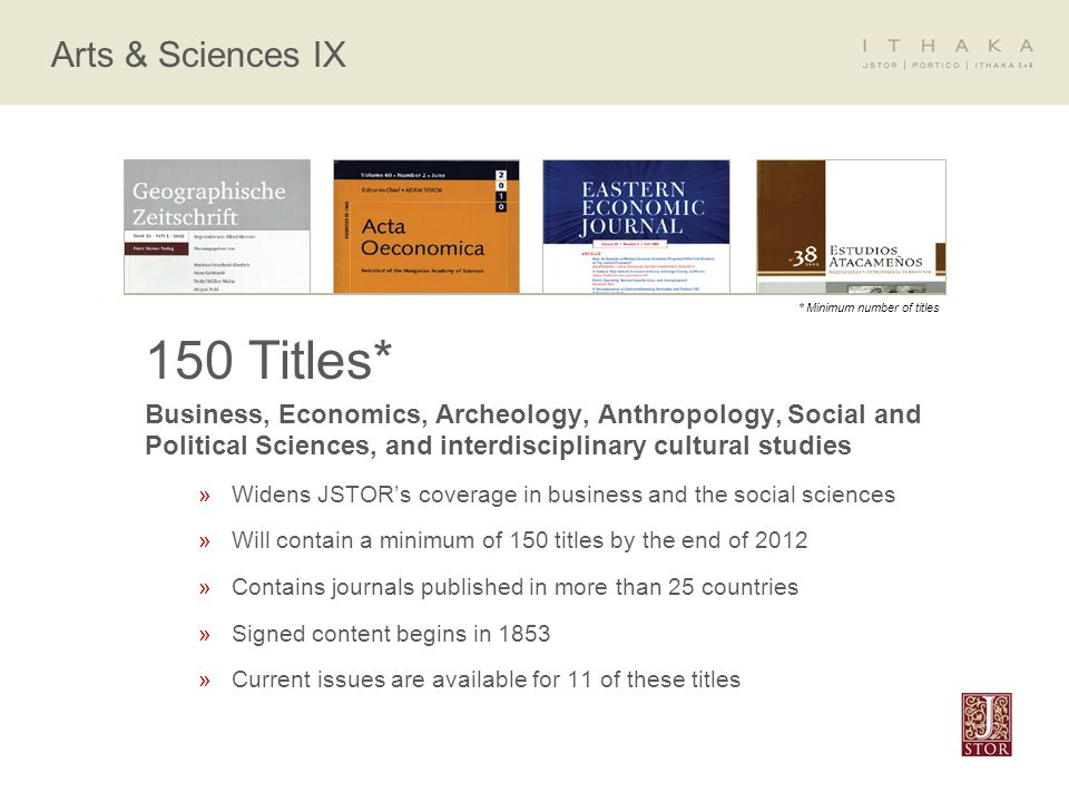 Arts & Sciences IX 150 Titles* Business, Economics, Archeology, Anthropology, Social and Political Sciences, and interdisciplinary cultural studies »Widens JSTOR's coverage in business and the social sciences »Will contain a minimum of 150 titles by the end of 2012 »Contains journals published in more than 25 countries »Signed content begins in 1853 »Current issues are available for 11 of these titles * Minimum number of titles