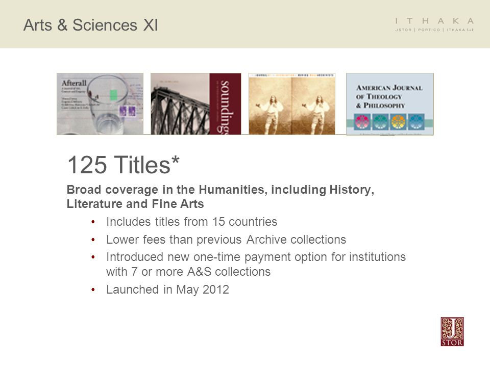 Arts & Sciences XI 125 Titles* Broad coverage in the Humanities, including History, Literature and Fine Arts Includes titles from 15 countries Lower fees than previous Archive collections Introduced new one-time payment option for institutions with 7 or more A&S collections Launched in May 2012