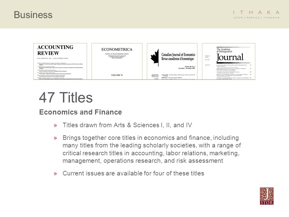 Business 47 Titles Economics and Finance »Titles drawn from Arts & Sciences I, II, and IV »Brings together core titles in economics and finance, including many titles from the leading scholarly societies, with a range of critical research titles in accounting, labor relations, marketing, management, operations research, and risk assessment »Current issues are available for four of these titles