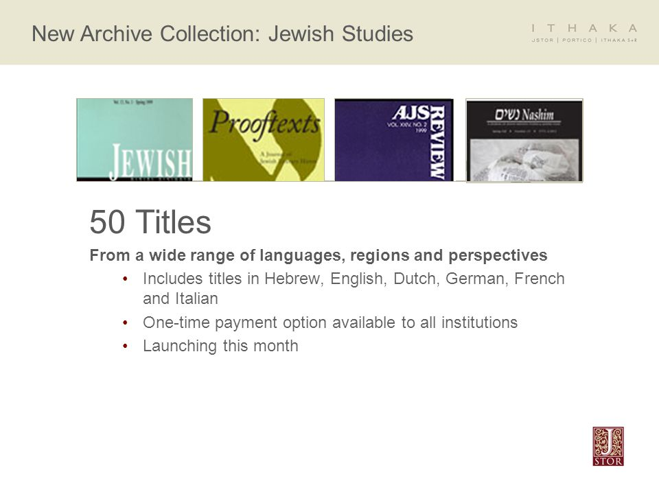 New Archive Collection: Jewish Studies 50 Titles From a wide range of languages, regions and perspectives Includes titles in Hebrew, English, Dutch, German, French and Italian One-time payment option available to all institutions Launching this month