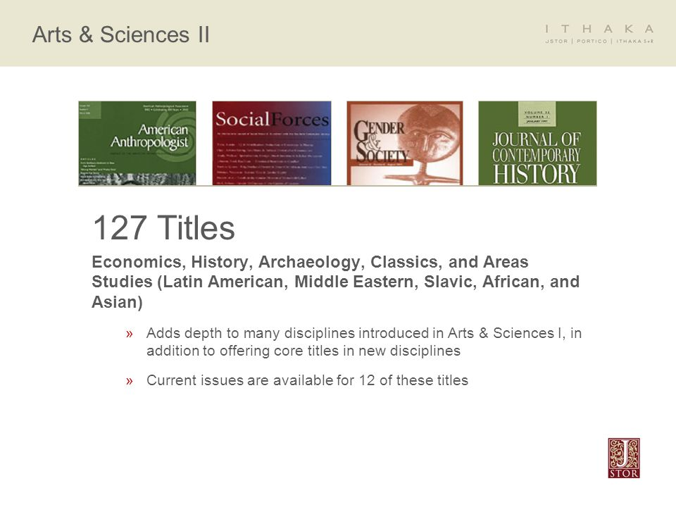 Arts & Sciences II 127 Titles Economics, History, Archaeology, Classics, and Areas Studies (Latin American, Middle Eastern, Slavic, African, and Asian) »Adds depth to many disciplines introduced in Arts & Sciences I, in addition to offering core titles in new disciplines »Current issues are available for 12 of these titles