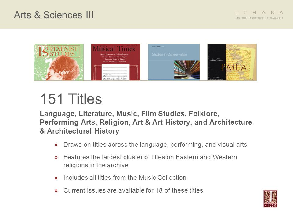 Arts & Sciences III 151 Titles Language, Literature, Music, Film Studies, Folklore, Performing Arts, Religion, Art & Art History, and Architecture & Architectural History »Draws on titles across the language, performing, and visual arts »Features the largest cluster of titles on Eastern and Western religions in the archive »Includes all titles from the Music Collection »Current issues are available for 18 of these titles
