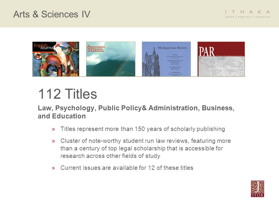 Arts & Sciences IV 112 Titles Law, Psychology, Public Policy& Administration, Business, and Education »Titles represent more than 150 years of scholarly publishing »Cluster of note-worthy student run law reviews, featuring more than a century of top legal scholarship that is accessible for research across other fields of study »Current issues are available for 12 of these titles
