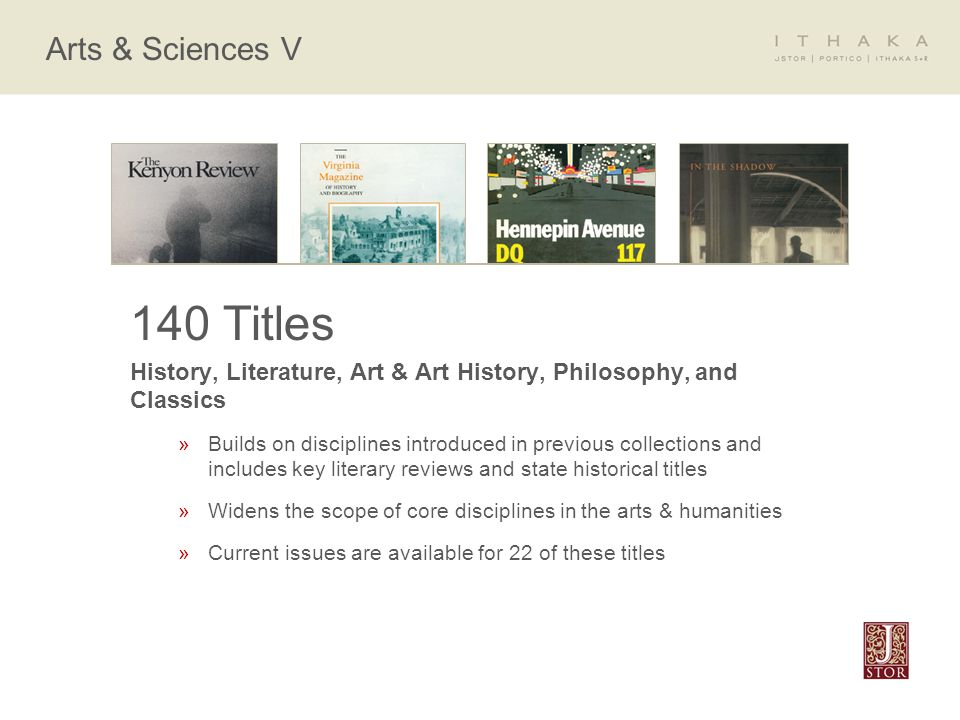 Arts & Sciences V 140 Titles History, Literature, Art & Art History, Philosophy, and Classics »Builds on disciplines introduced in previous collections and includes key literary reviews and state historical titles »Widens the scope of core disciplines in the arts & humanities »Current issues are available for 22 of these titles