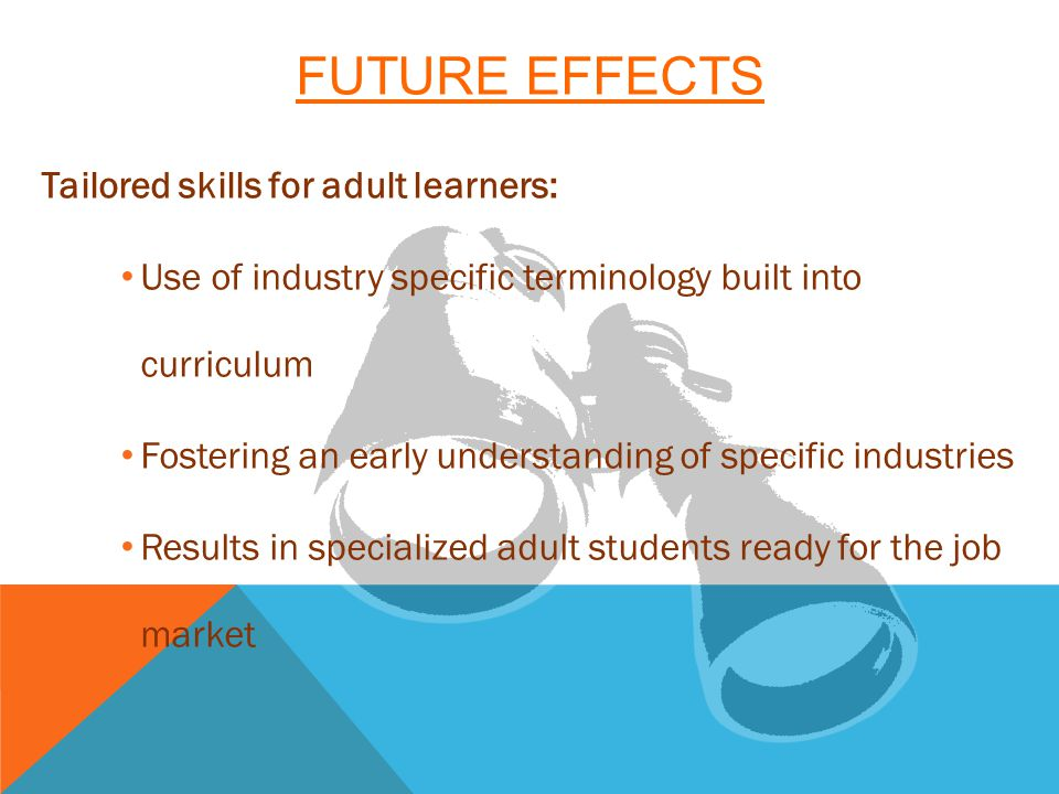 FUTURE EFFECTS Tailored skills for adult learners: Use of industry specific terminology built into curriculum Fostering an early understanding of specific industries Results in specialized adult students ready for the job market
