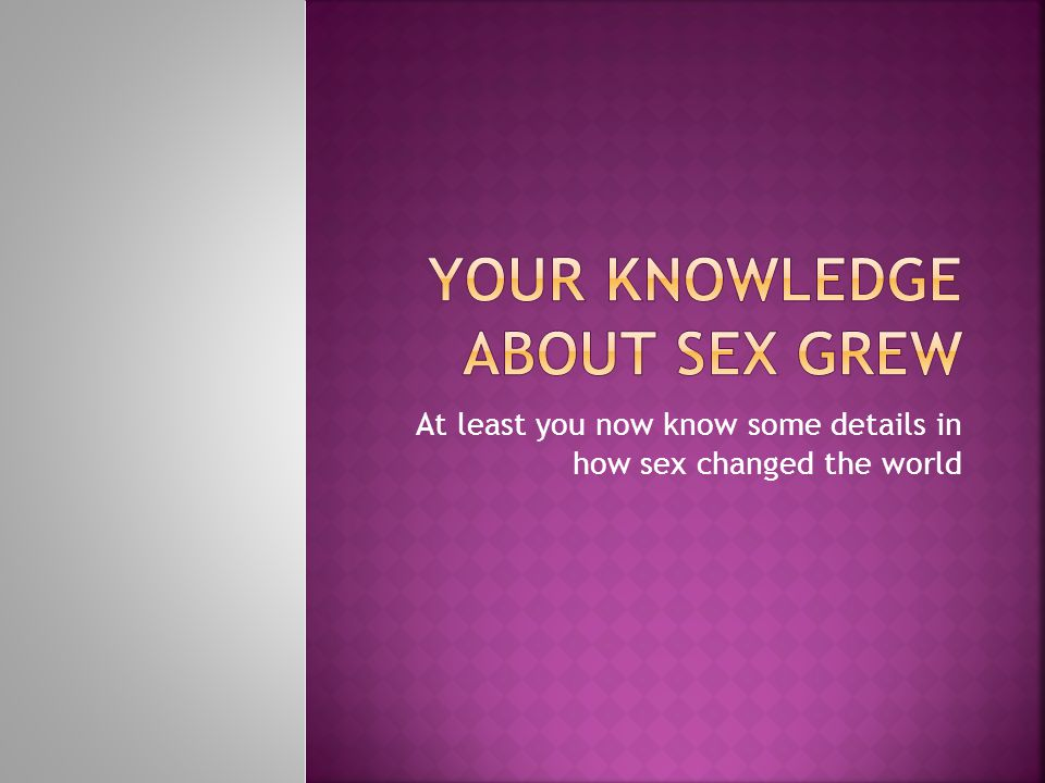 At least you now know some details in how sex changed the world