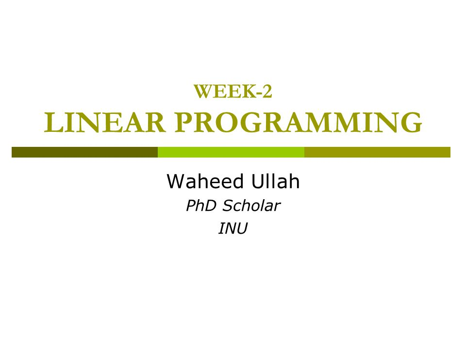 WEEK-2 LINEAR PROGRAMMING Waheed Ullah PhD Scholar INU