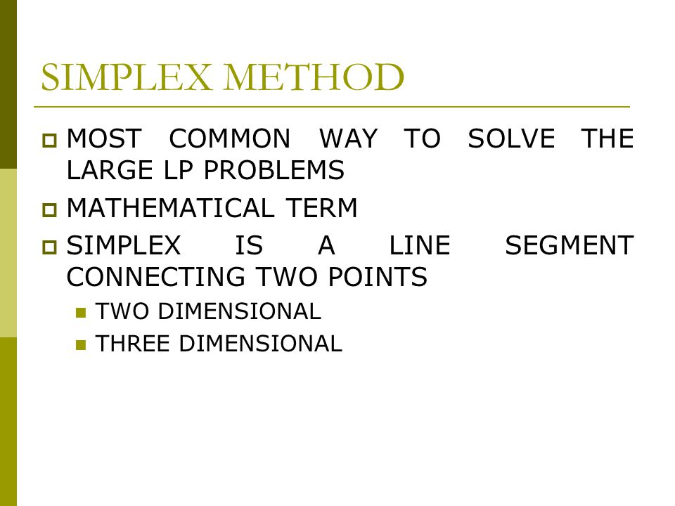 SIMPLEX METHOD  MOST COMMON WAY TO SOLVE THE LARGE LP PROBLEMS  MATHEMATICAL TERM  SIMPLEX IS A LINE SEGMENT CONNECTING TWO POINTS TWO DIMENSIONAL THREE DIMENSIONAL